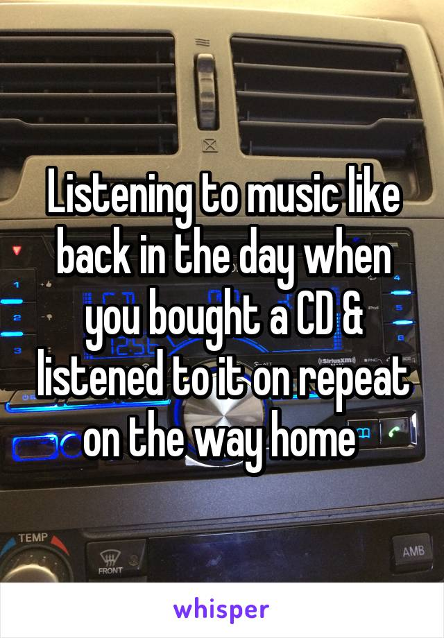 Listening to music like back in the day when you bought a CD & listened to it on repeat on the way home