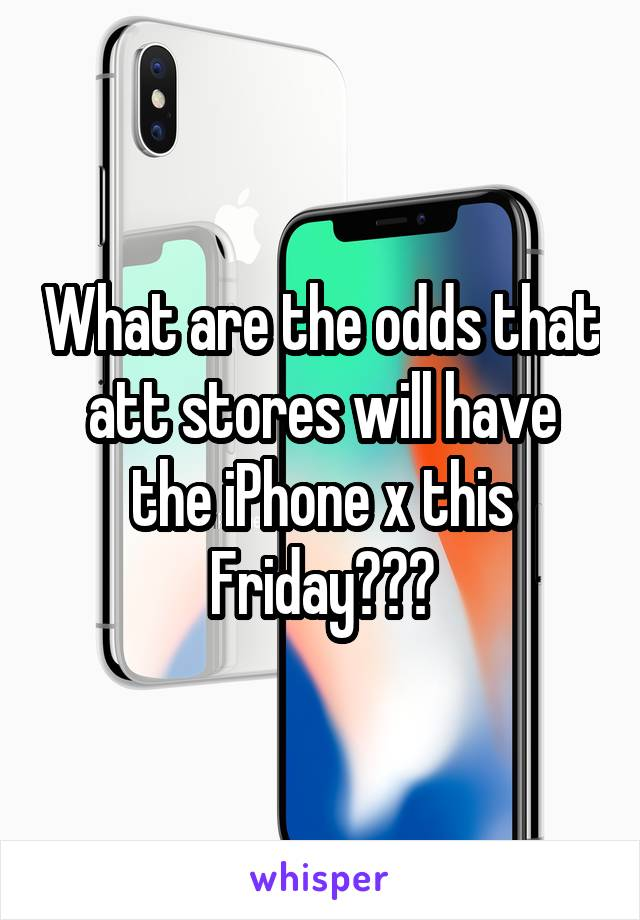 What are the odds that att stores will have the iPhone x this Friday???