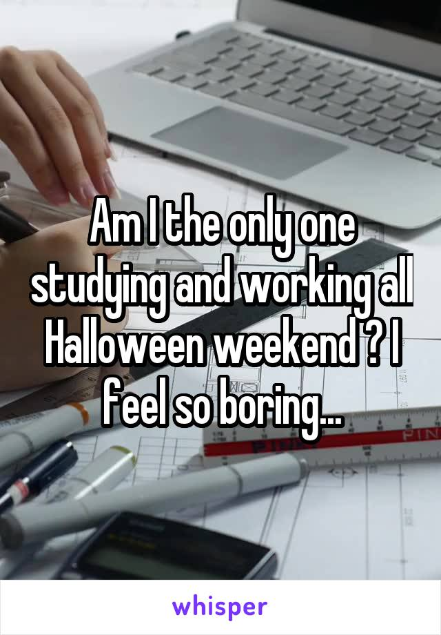Am I the only one studying and working all Halloween weekend ? I feel so boring...