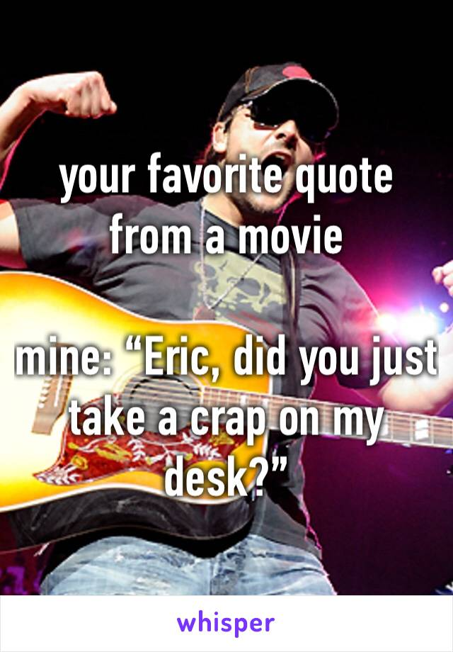 """your favorite quote from a movie   mine: """"Eric, did you just take a crap on my desk?"""""""