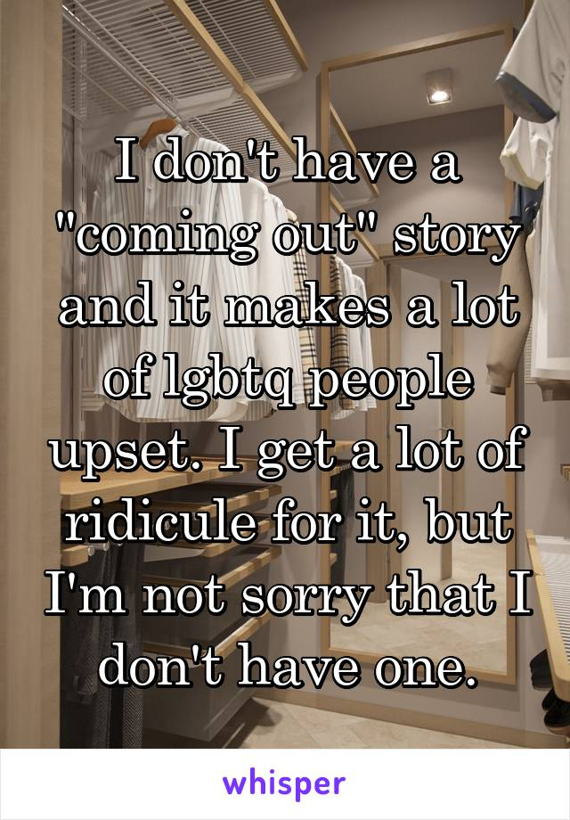 """I don't have a """"coming out"""" story and it makes a lot of lgbtq people upset. I get a lot of ridicule for it, but I'm not sorry that I don't have one."""