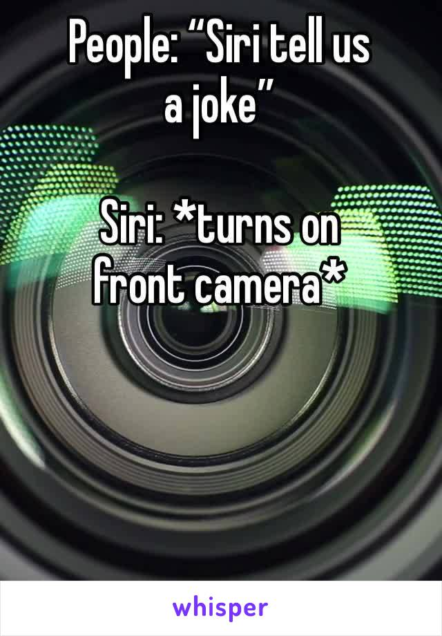 "People: ""Siri tell us a joke""  Siri: *turns on front camera*"