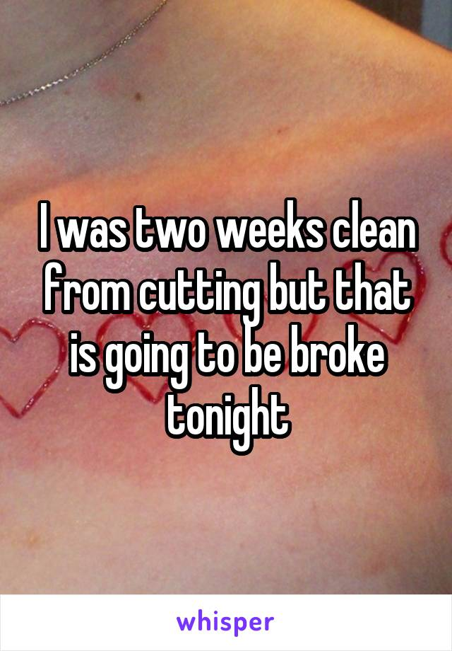 I was two weeks clean from cutting but that is going to be broke tonight