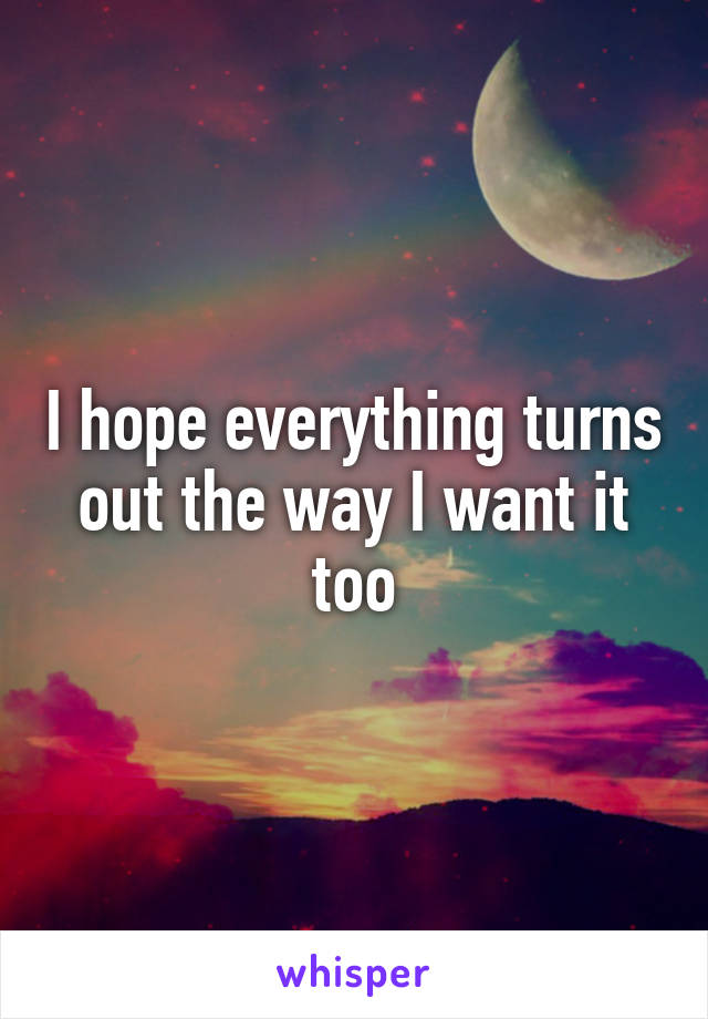 I hope everything turns out the way I want it too