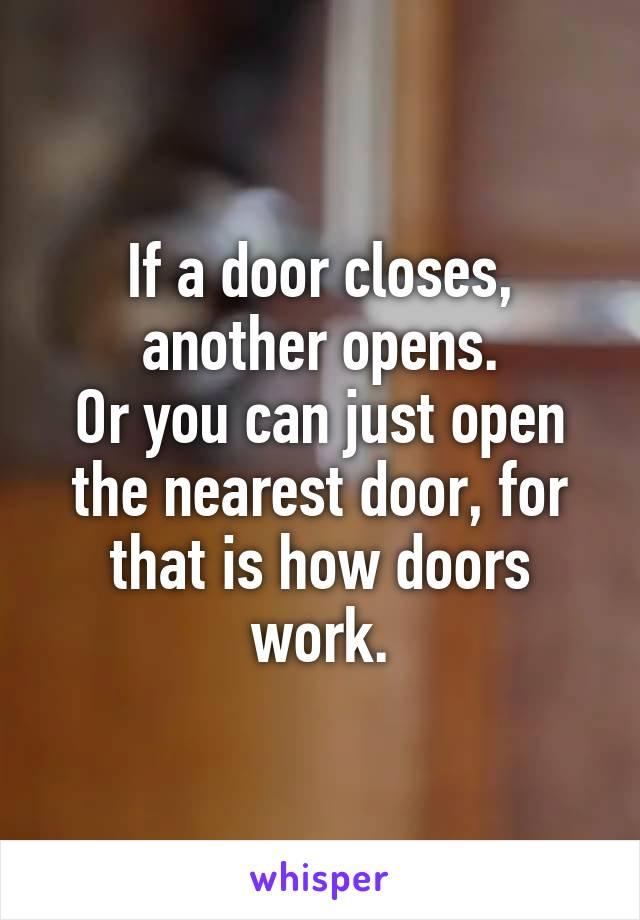 If a door closes, another opens. Or you can just open the nearest door, for that is how doors work.