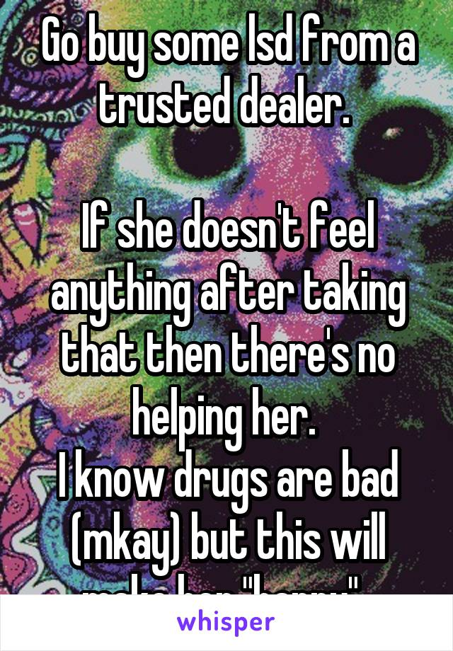 """Go buy some lsd from a trusted dealer.   If she doesn't feel anything after taking that then there's no helping her.  I know drugs are bad (mkay) but this will make her """"happy""""."""