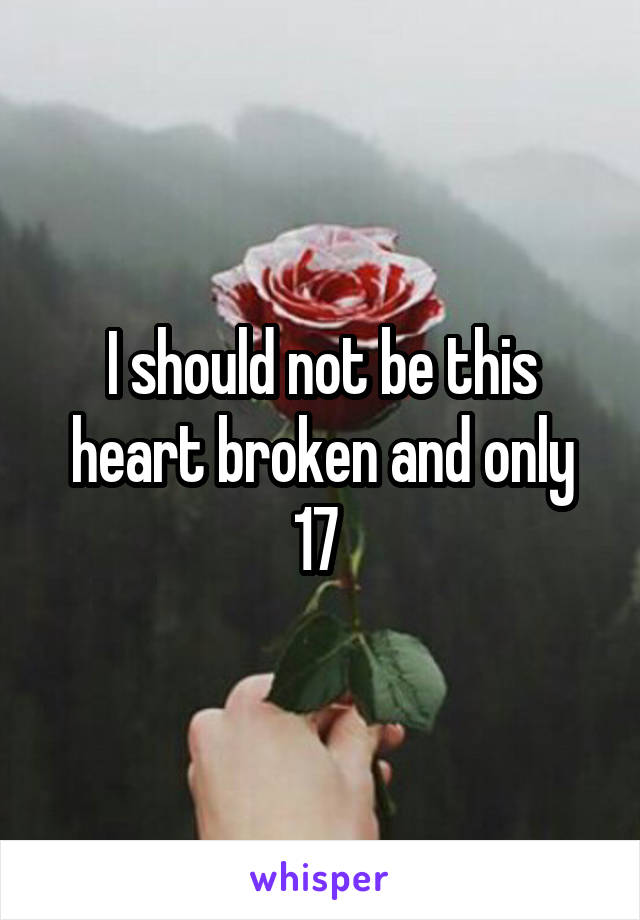 I should not be this heart broken and only 17