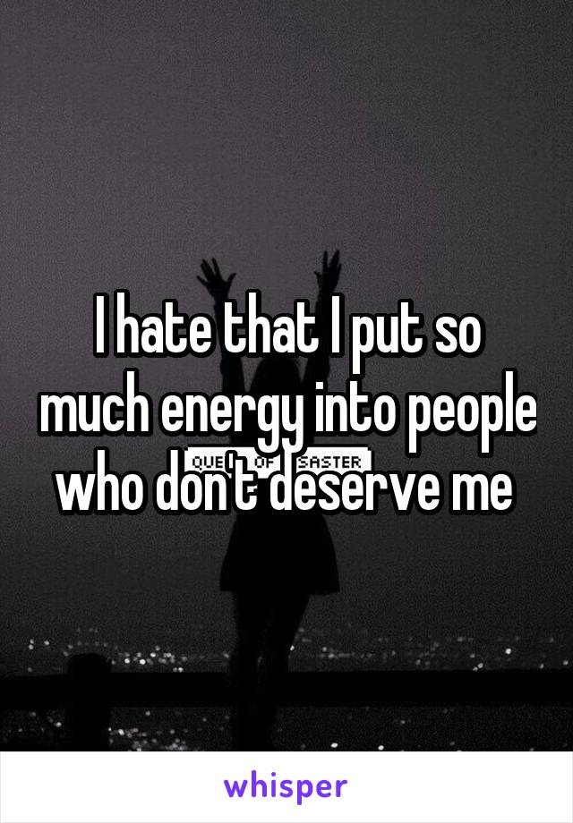 I hate that I put so much energy into people who don't deserve me