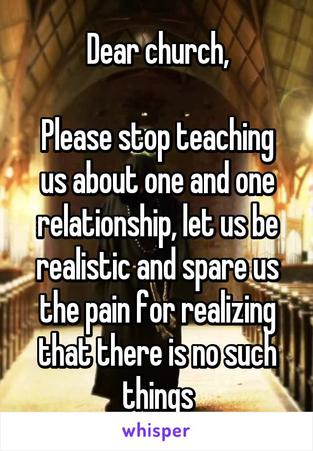 Dear church,  Please stop teaching us about one and one relationship, let us be realistic and spare us the pain for realizing that there is no such things