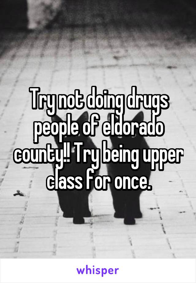 Try not doing drugs people of eldorado county!! Try being upper class for once.