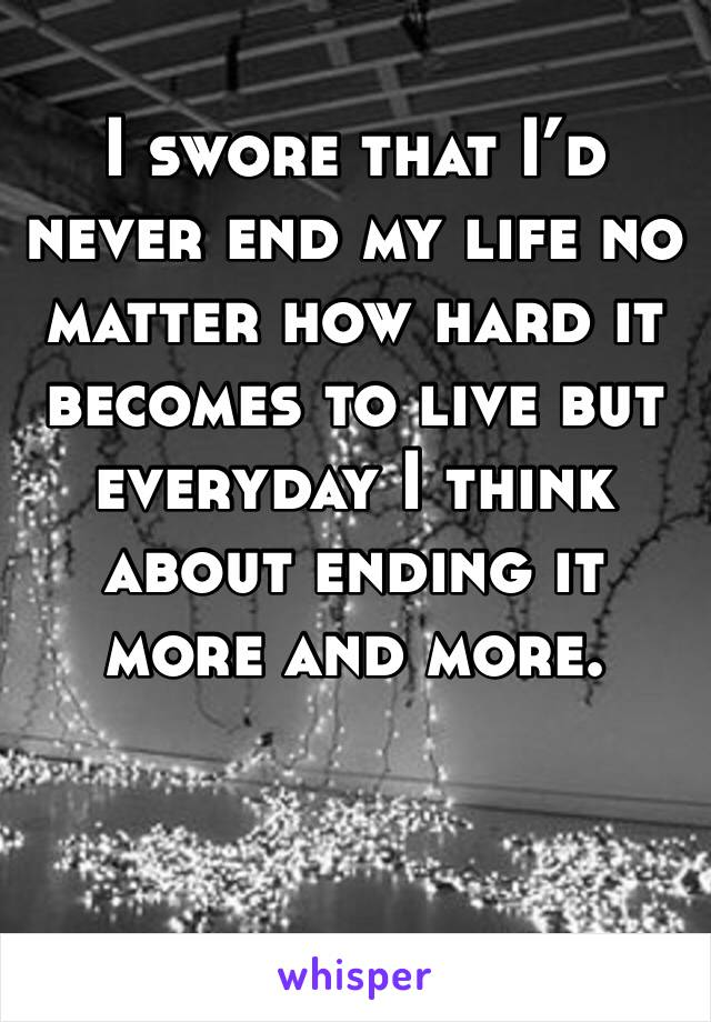 I swore that I'd never end my life no matter how hard it becomes to live but everyday I think about ending it more and more.