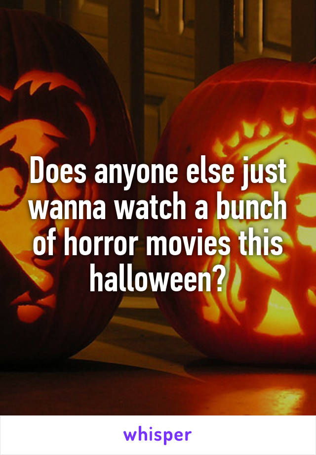 Does anyone else just wanna watch a bunch of horror movies this halloween?