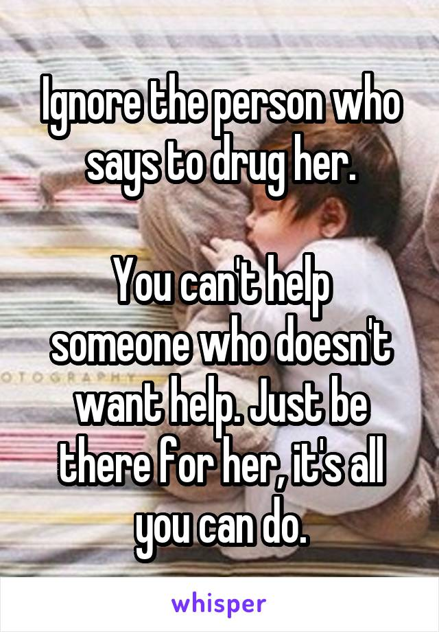 Ignore the person who says to drug her.  You can't help someone who doesn't want help. Just be there for her, it's all you can do.