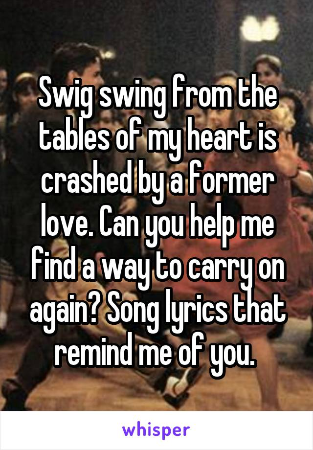 Swig swing from the tables of my heart is crashed by a former love. Can you help me find a way to carry on again? Song lyrics that remind me of you.