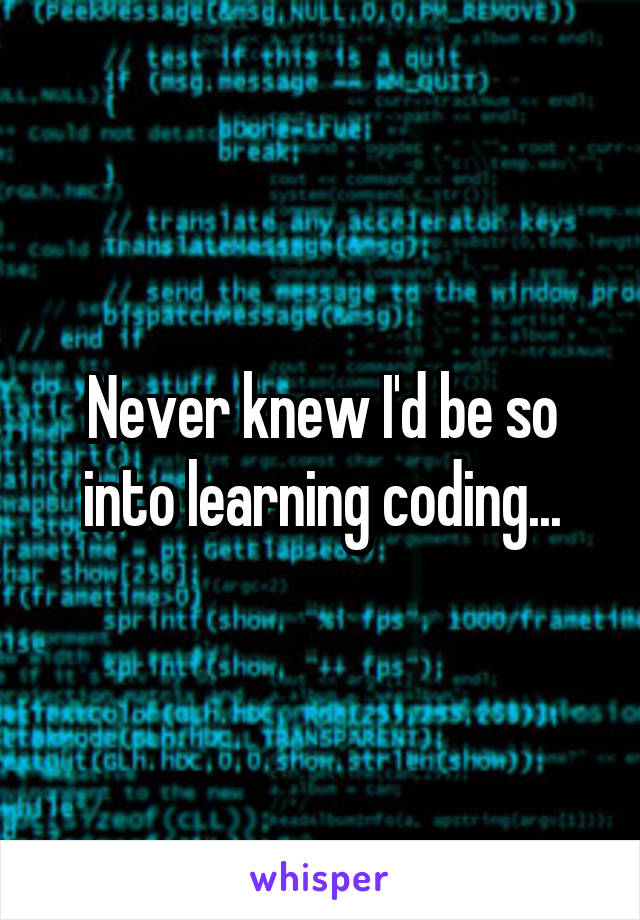 Never knew I'd be so into learning coding...