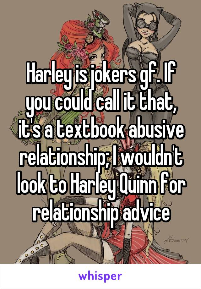 Harley is jokers gf. If you could call it that, it's a textbook abusive relationship; I wouldn't look to Harley Quinn for relationship advice