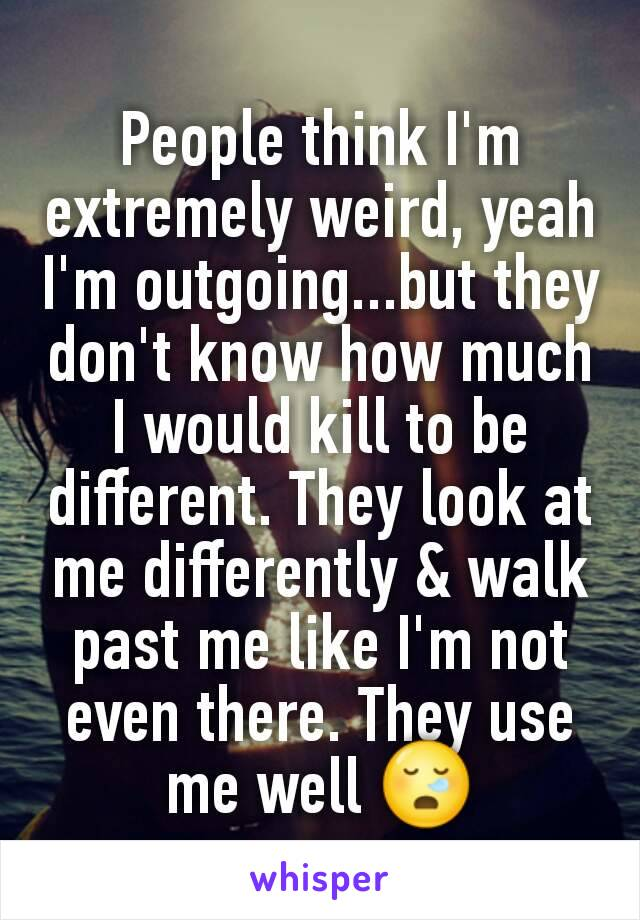 People think I'm extremely weird, yeah I'm outgoing...but they don't know how much I would kill to be different. They look at me differently & walk past me like I'm not even there. They use me well 😪