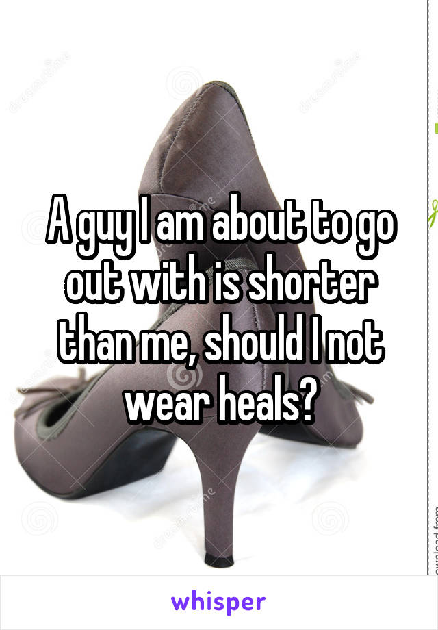 A guy I am about to go out with is shorter than me, should I not wear heals?