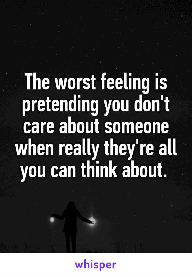 The worst feeling is pretending you don't care about someone when really they're all you can think about.