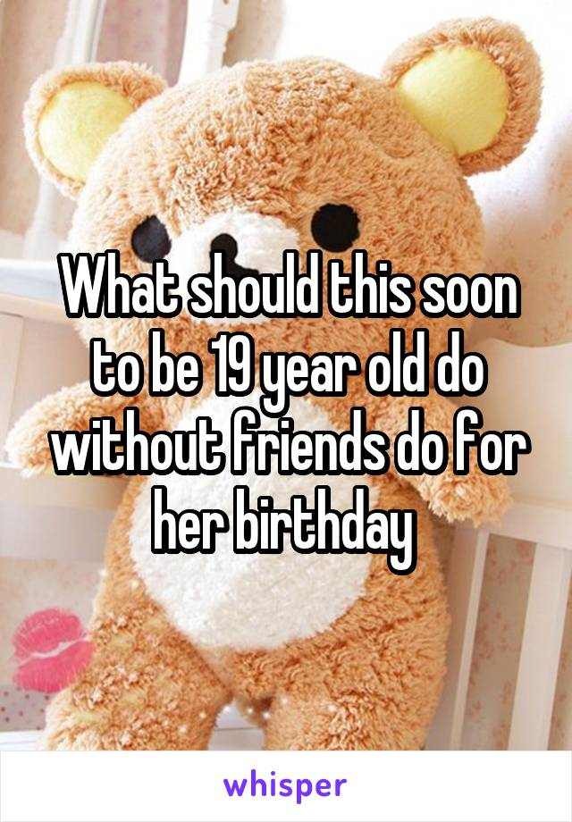 What should this soon to be 19 year old do without friends do for her birthday
