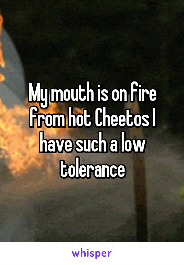 My mouth is on fire from hot Cheetos I have such a low tolerance