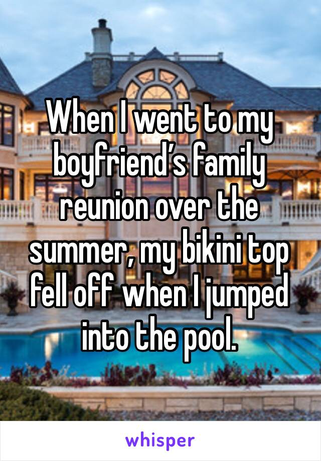 When I went to my boyfriend's family reunion over the summer, my bikini top fell off when I jumped into the pool.