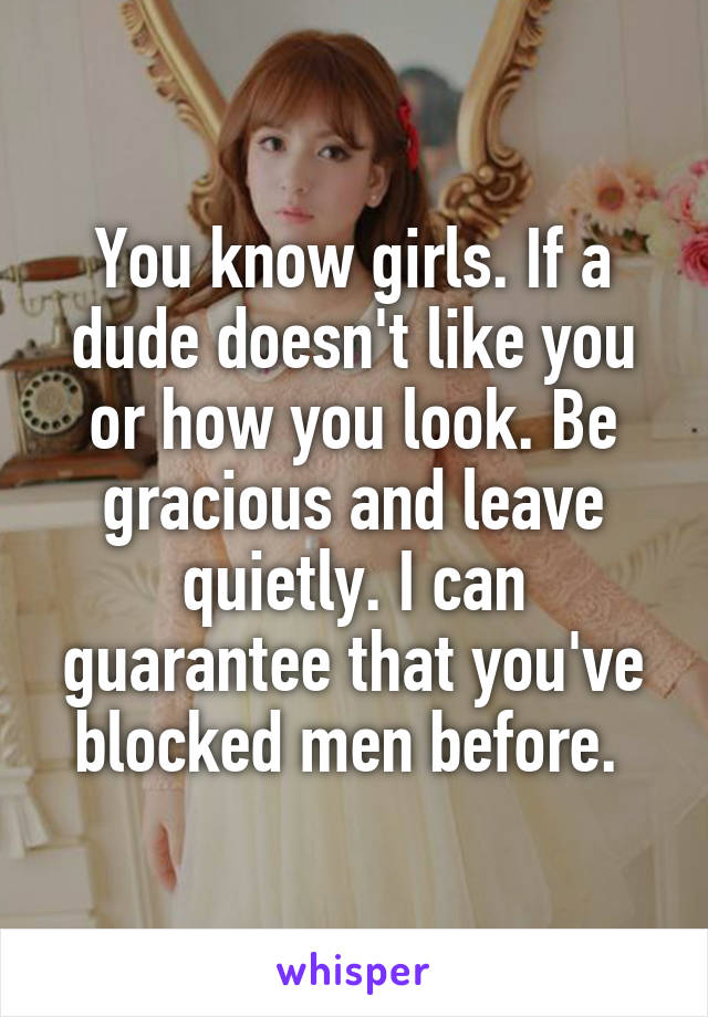 You know girls. If a dude doesn't like you or how you look. Be gracious and leave quietly. I can guarantee that you've blocked men before.