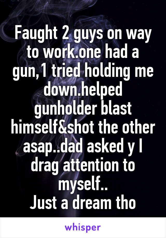 Faught 2 guys on way to work.one had a gun,1 tried holding me down.helped gunholder blast himself&shot the other asap..dad asked y I drag attention to myself.. Just a dream tho