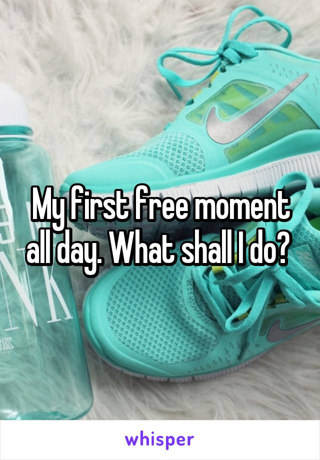 My first free moment all day. What shall I do?