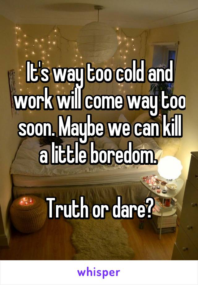It's way too cold and work will come way too soon. Maybe we can kill a little boredom.   Truth or dare?