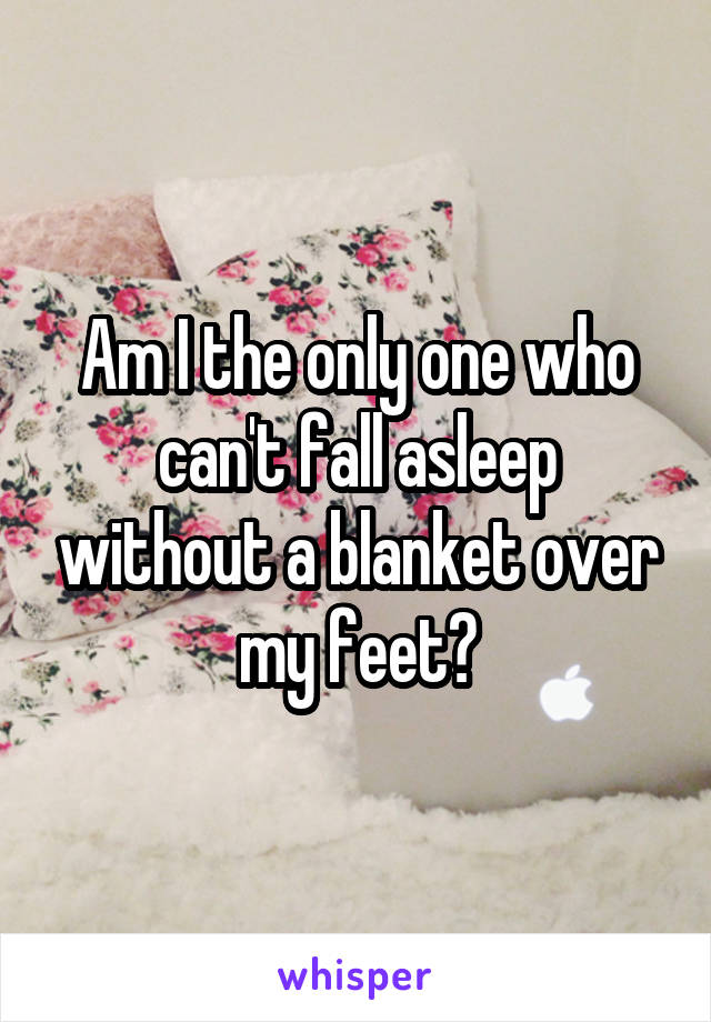 Am I the only one who can't fall asleep without a blanket over my feet?
