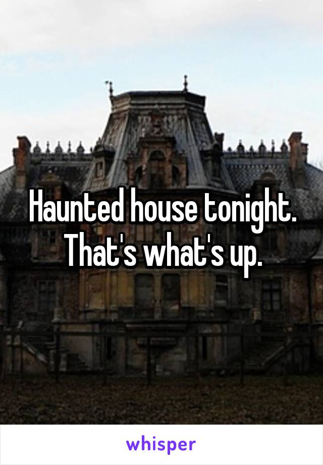 Haunted house tonight. That's what's up.