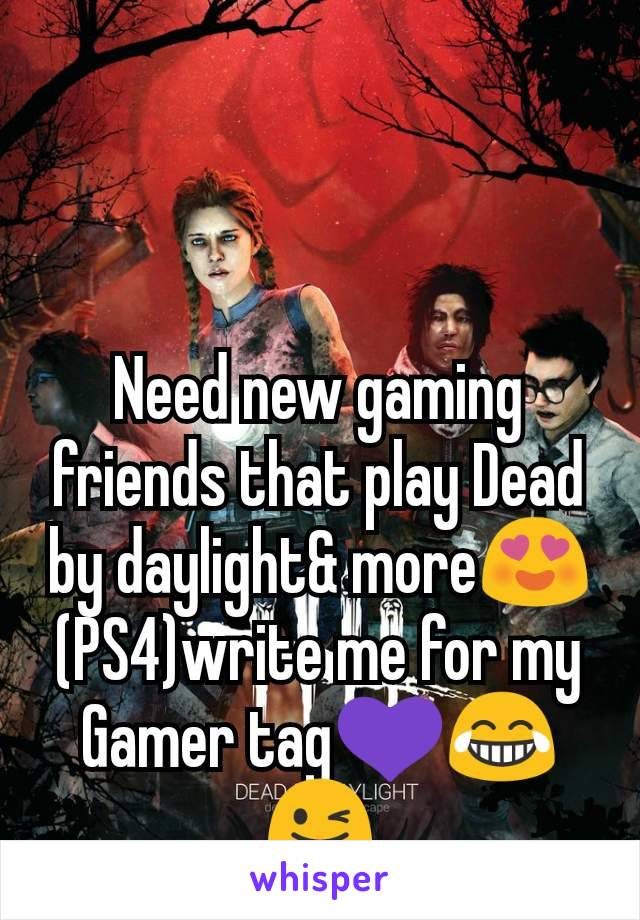 Need new gaming friends that play Dead by daylight& more😍  (PS4)write me for my Gamer tag💜😂😜