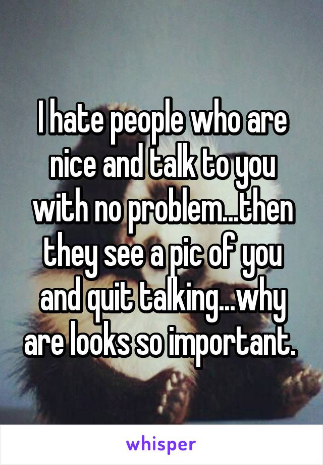 I hate people who are nice and talk to you with no problem...then they see a pic of you and quit talking...why are looks so important.