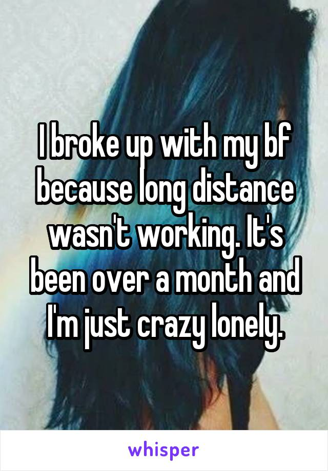 I broke up with my bf because long distance wasn't working. It's been over a month and I'm just crazy lonely.