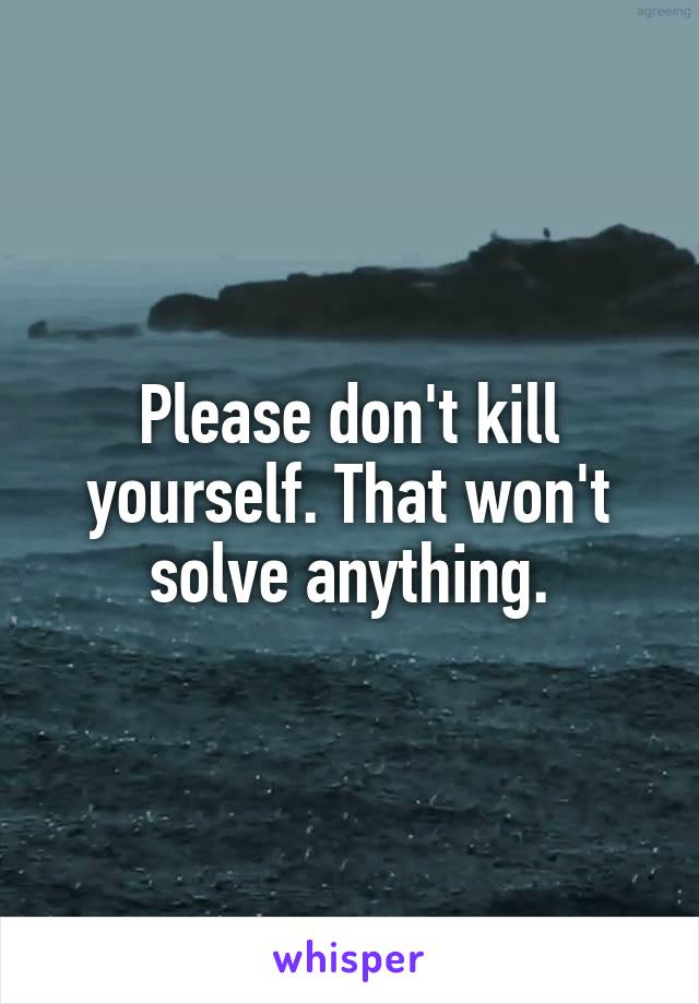 Please don't kill yourself. That won't solve anything.