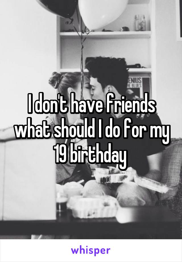 I don't have friends what should I do for my 19 birthday