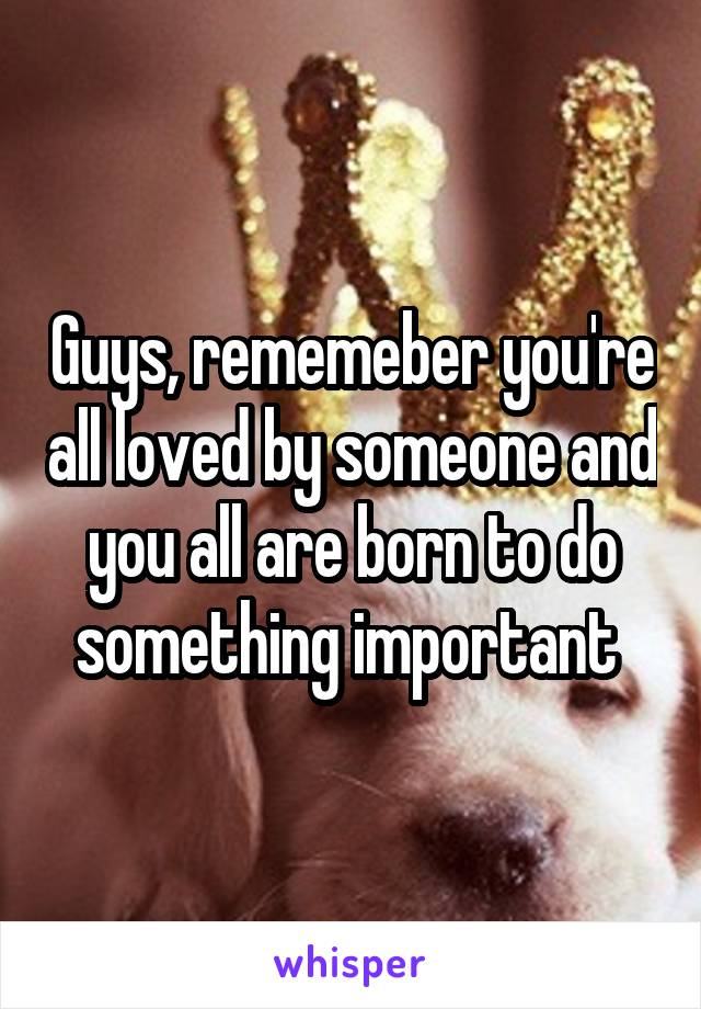 Guys, rememeber you're all loved by someone and you all are born to do something important