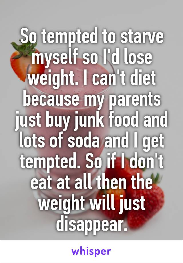 So tempted to starve myself so I'd lose weight. I can't diet because my parents just buy junk food and lots of soda and I get tempted. So if I don't eat at all then the weight will just disappear.