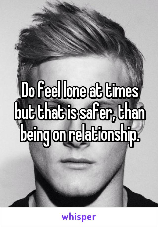 Do feel lone at times but that is safer, than being on relationship.