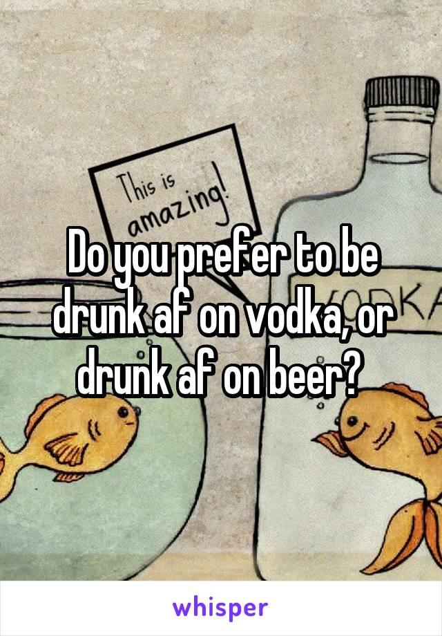 Do you prefer to be drunk af on vodka, or drunk af on beer?
