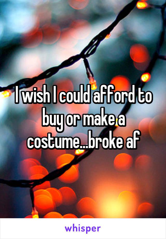 I wish I could afford to buy or make a costume...broke af