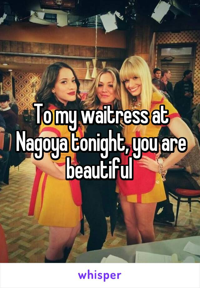 To my waitress at Nagoya tonight, you are beautiful