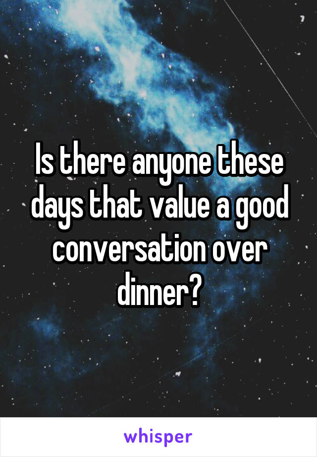 Is there anyone these days that value a good conversation over dinner?