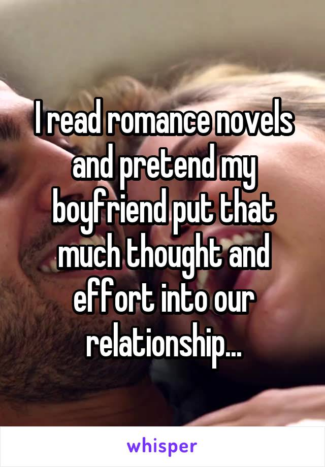 I read romance novels and pretend my boyfriend put that much thought and effort into our relationship...