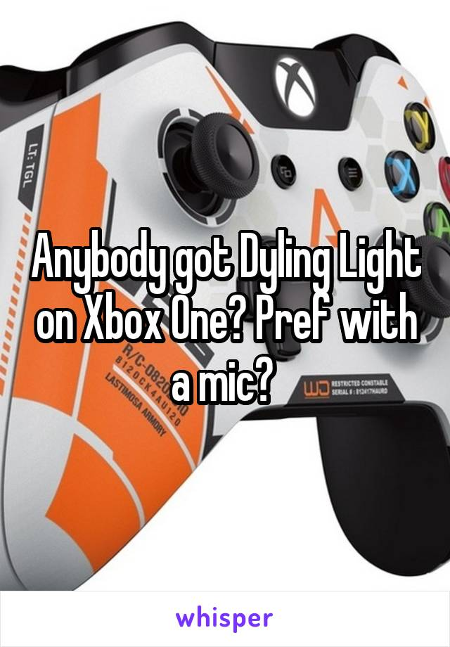 Anybody got Dyling Light on Xbox One? Pref with a mic?