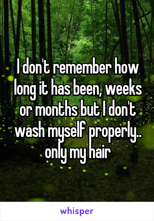 I don't remember how long it has been, weeks or months but I don't wash myself properly.. only my hair