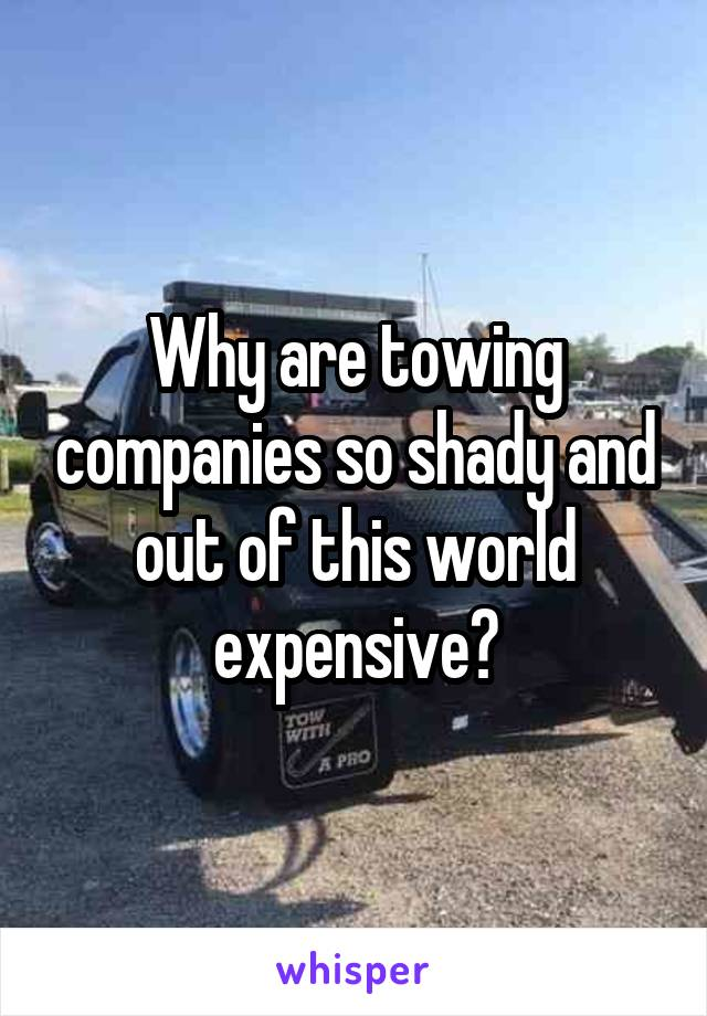 Why are towing companies so shady and out of this world expensive?