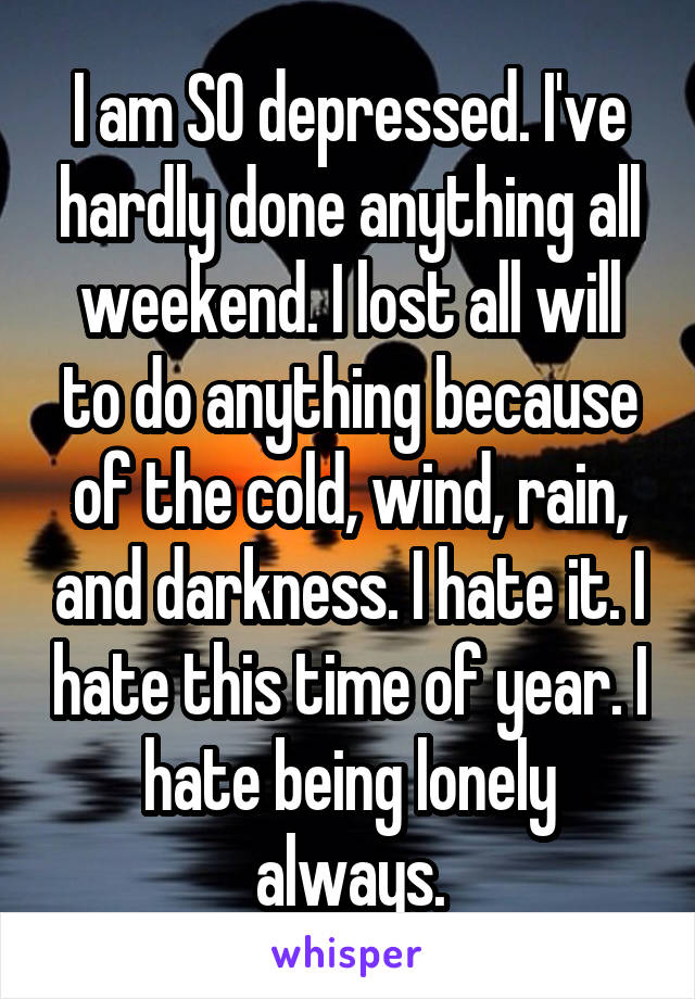 I am SO depressed. I've hardly done anything all weekend. I lost all will to do anything because of the cold, wind, rain, and darkness. I hate it. I hate this time of year. I hate being lonely always.