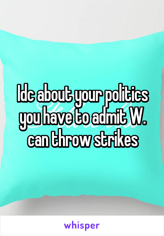 Idc about your politics you have to admit W. can throw strikes
